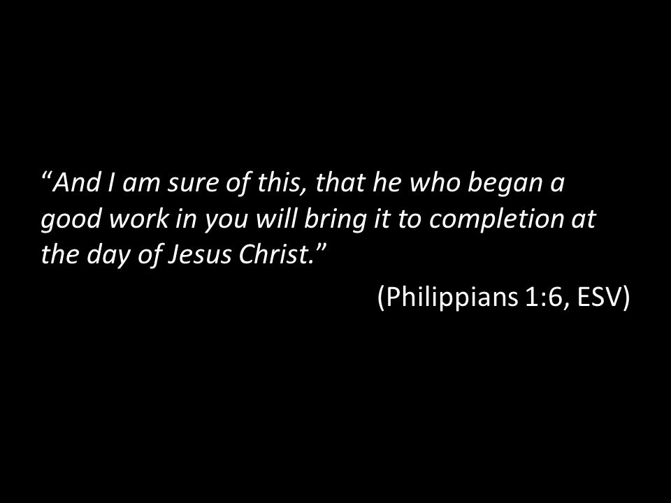 """And I am sure of this, that he who began a good work in you will bring it to completion at the day of Jesus Christ."" (Philippians 1:6, ESV)"