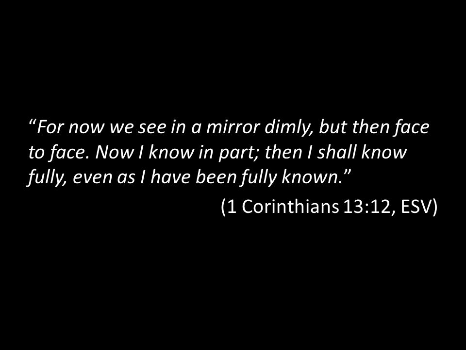 """For now we see in a mirror dimly, but then face to face. Now I know in part; then I shall know fully, even as I have been fully known."" (1 Corinthian"