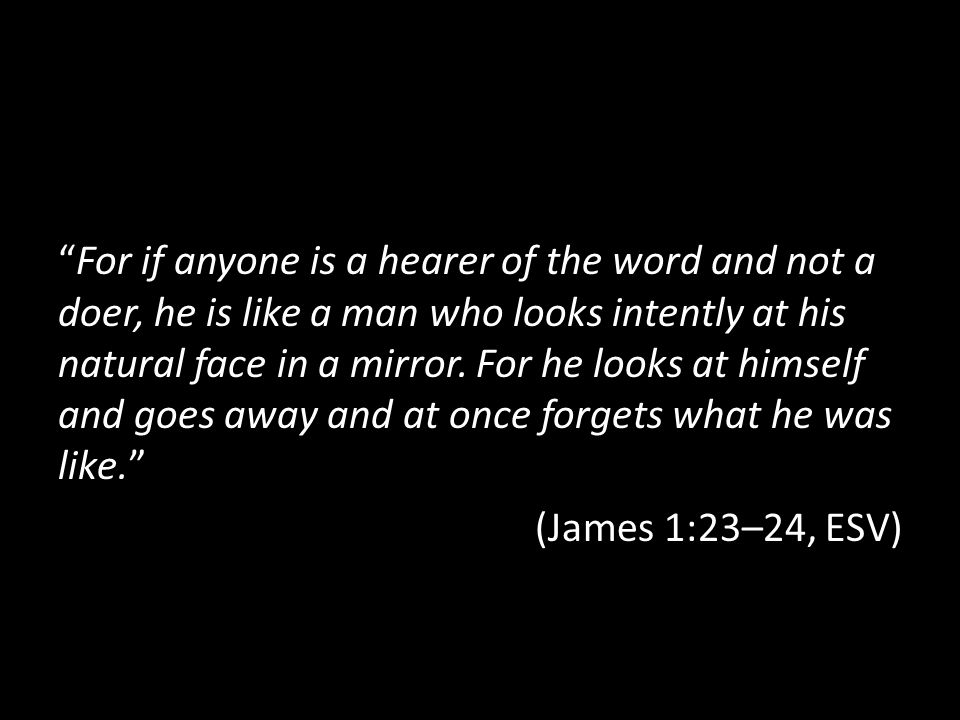 """For if anyone is a hearer of the word and not a doer, he is like a man who looks intently at his natural face in a mirror. For he looks at himself an"