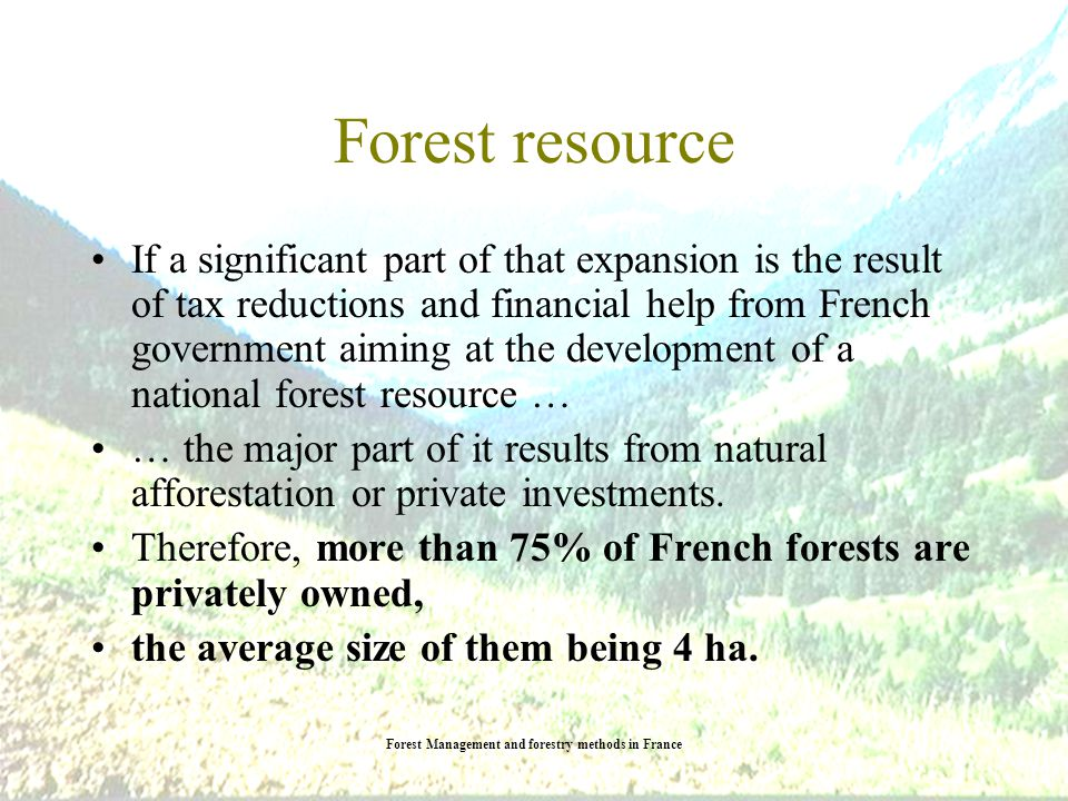 Forest Management and forestry methods in France Forest resource For the last two centuries, French forest area has developed mainly on abandoned former agricultural lands.