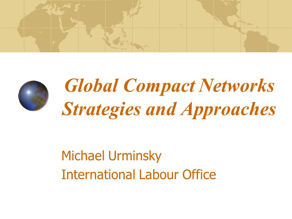 Global Compact Networks Strategies and Approaches Michael Urminsky International Labour Office