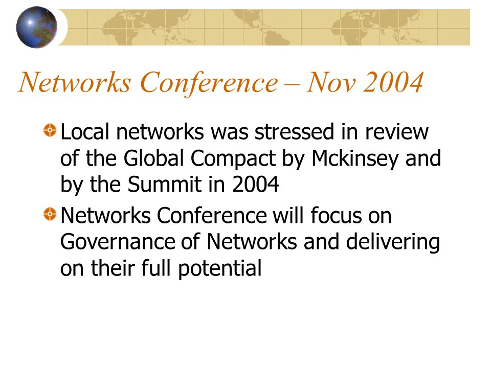 Networks Conference – Nov 2004 Local networks was stressed in review of the Global Compact by Mckinsey and by the Summit in 2004 Networks Conference will focus on Governance of Networks and delivering on their full potential