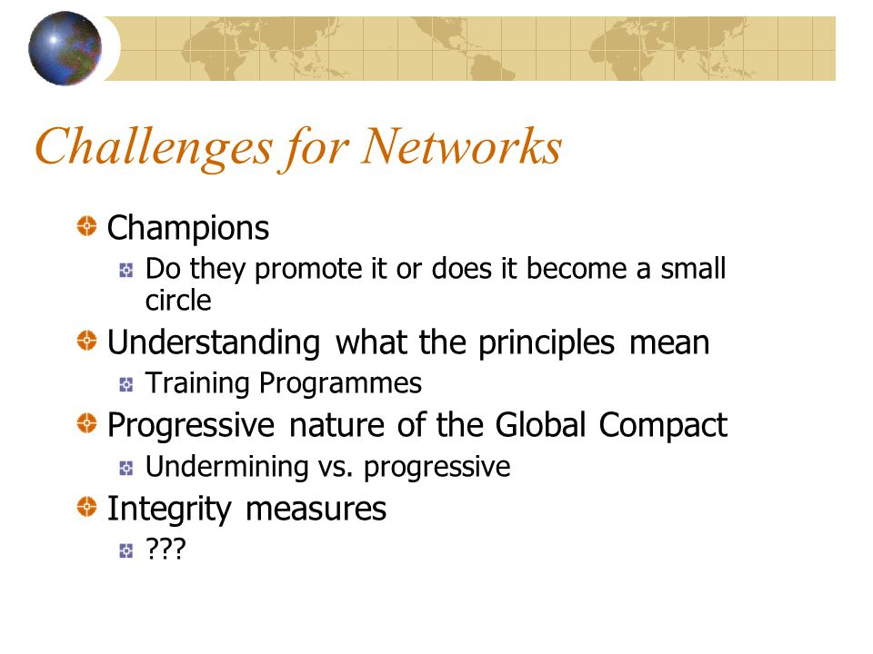 Challenges for Networks Champions Do they promote it or does it become a small circle Understanding what the principles mean Training Programmes Progressive nature of the Global Compact Undermining vs.