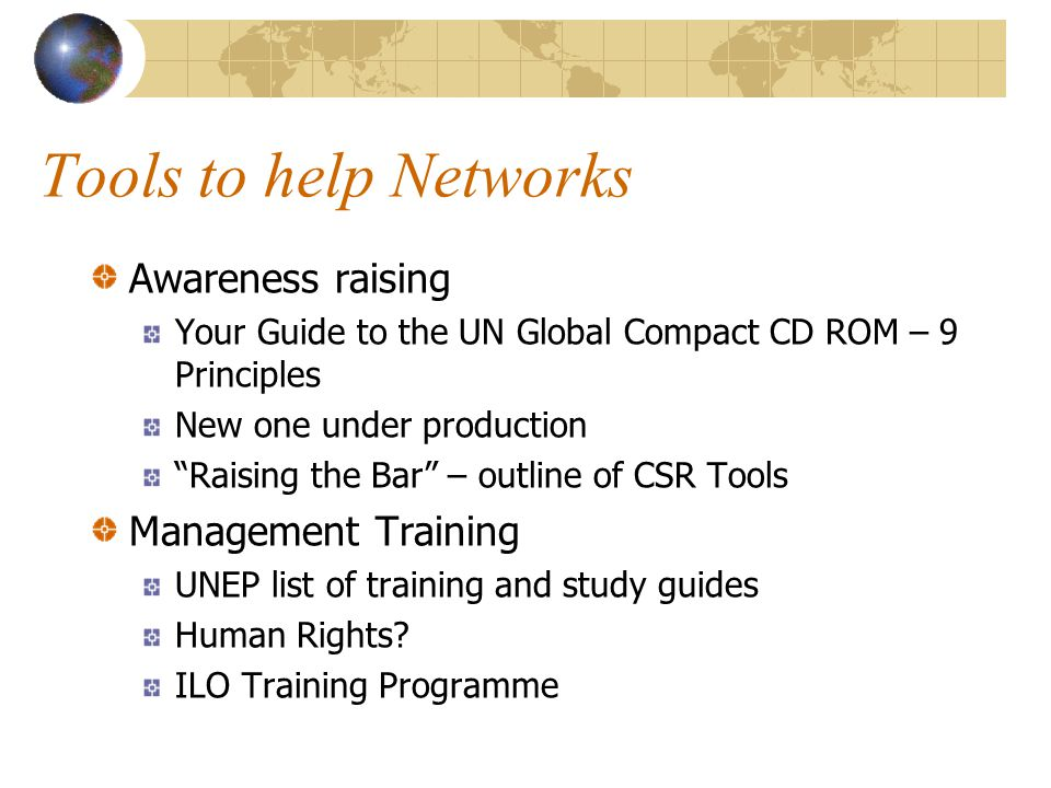 Tools to help Networks Awareness raising Your Guide to the UN Global Compact CD ROM – 9 Principles New one under production Raising the Bar – outline of CSR Tools Management Training UNEP list of training and study guides Human Rights.