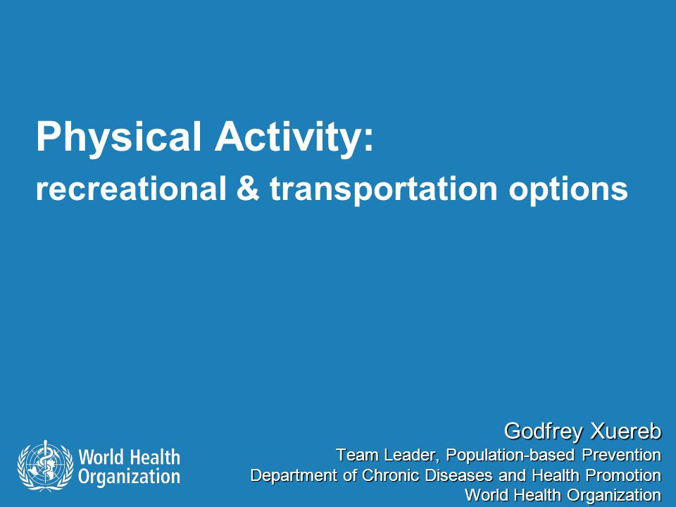 Physical Activity: recreational & transportation options Godfrey Xuereb Team Leader, Population-based Prevention Department of Chronic Diseases and He