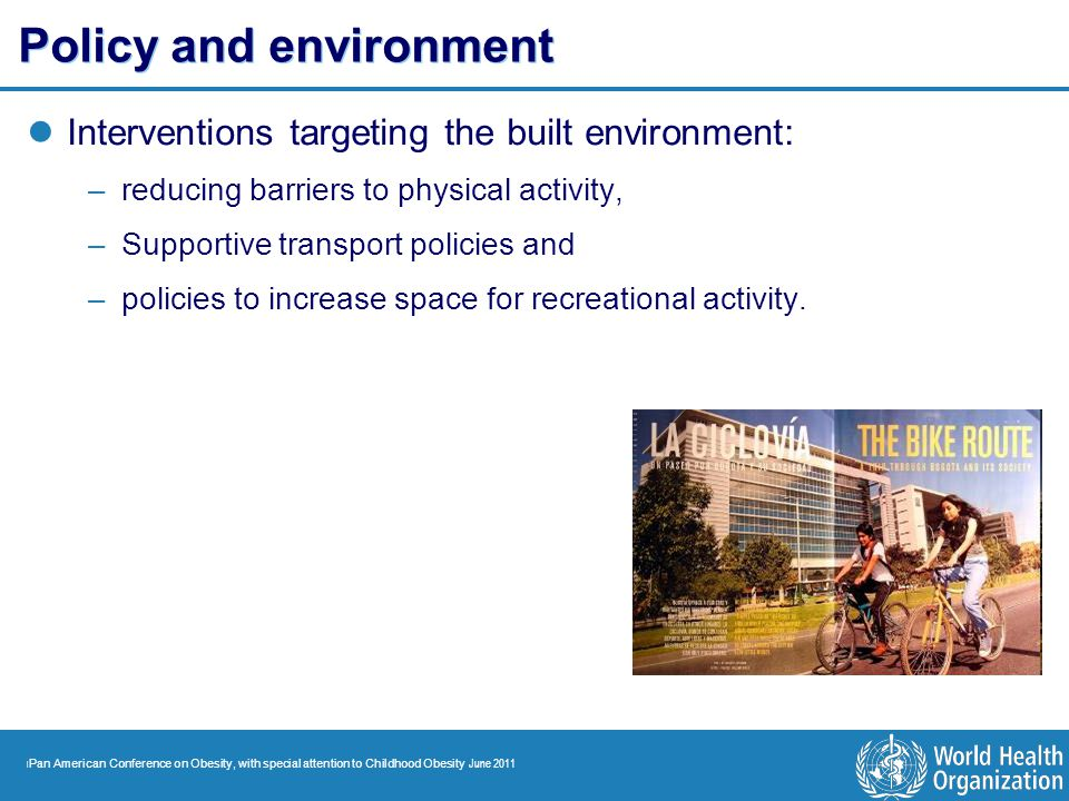 | Pan American Conference on Obesity, with special attention to Childhood Obesity June 2011 Policy and environment Interventions targeting the built e