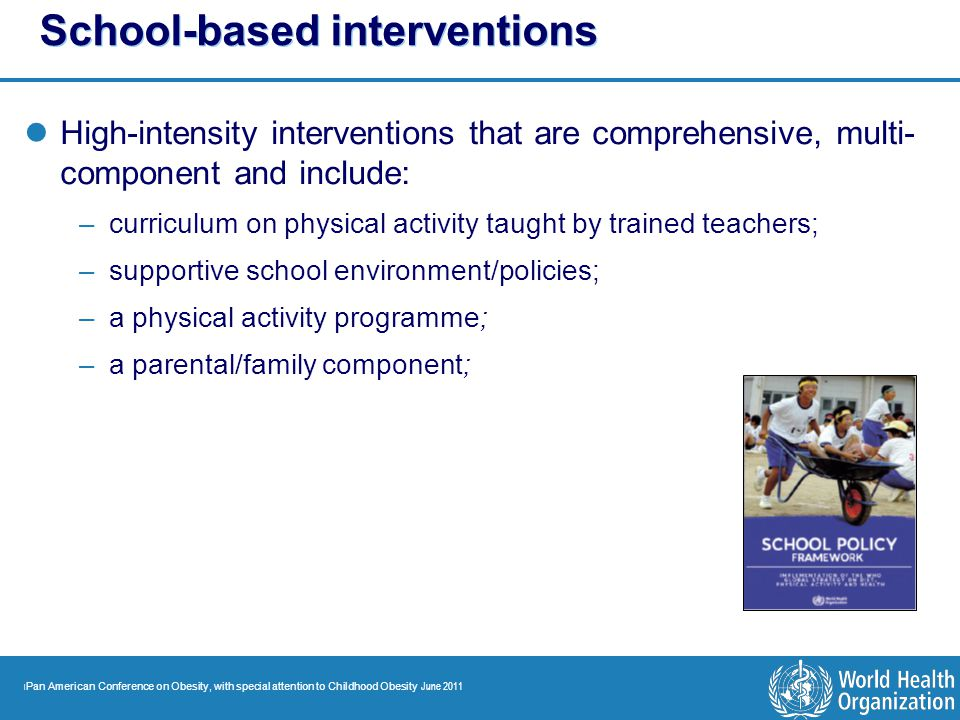 | Pan American Conference on Obesity, with special attention to Childhood Obesity June 2011 School-based interventions High-intensity interventions th
