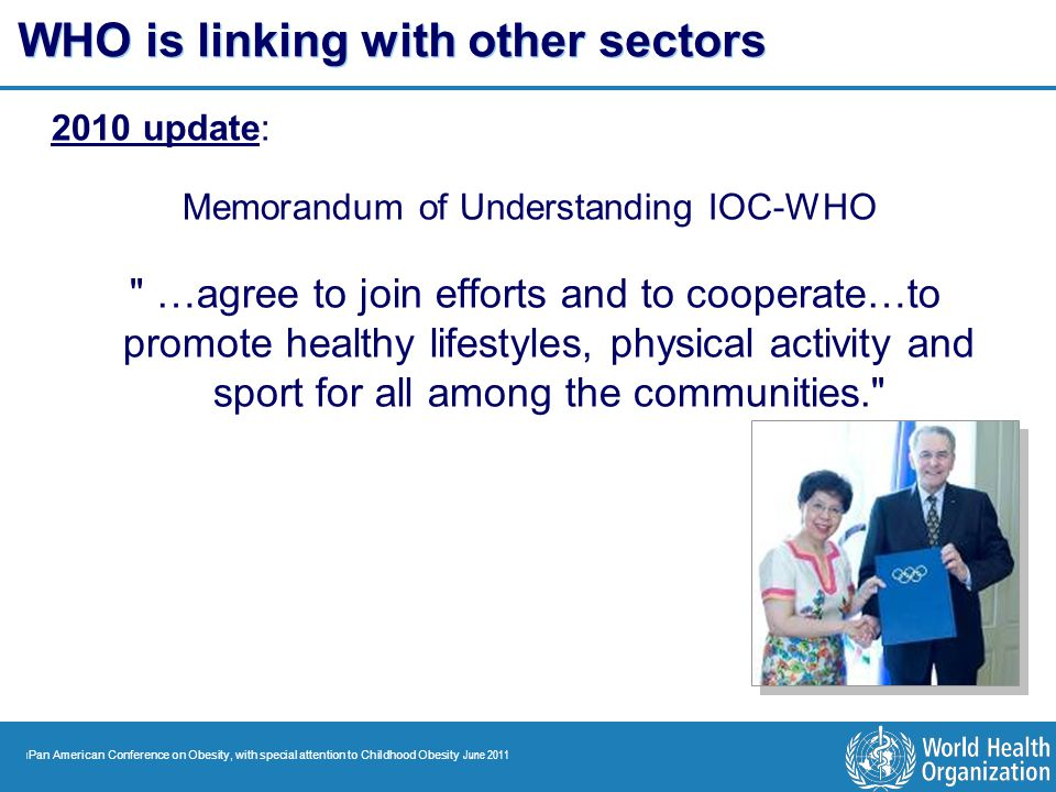 | Pan American Conference on Obesity, with special attention to Childhood Obesity June 2011 WHO is linking with other sectors 2010 update: Memorandum