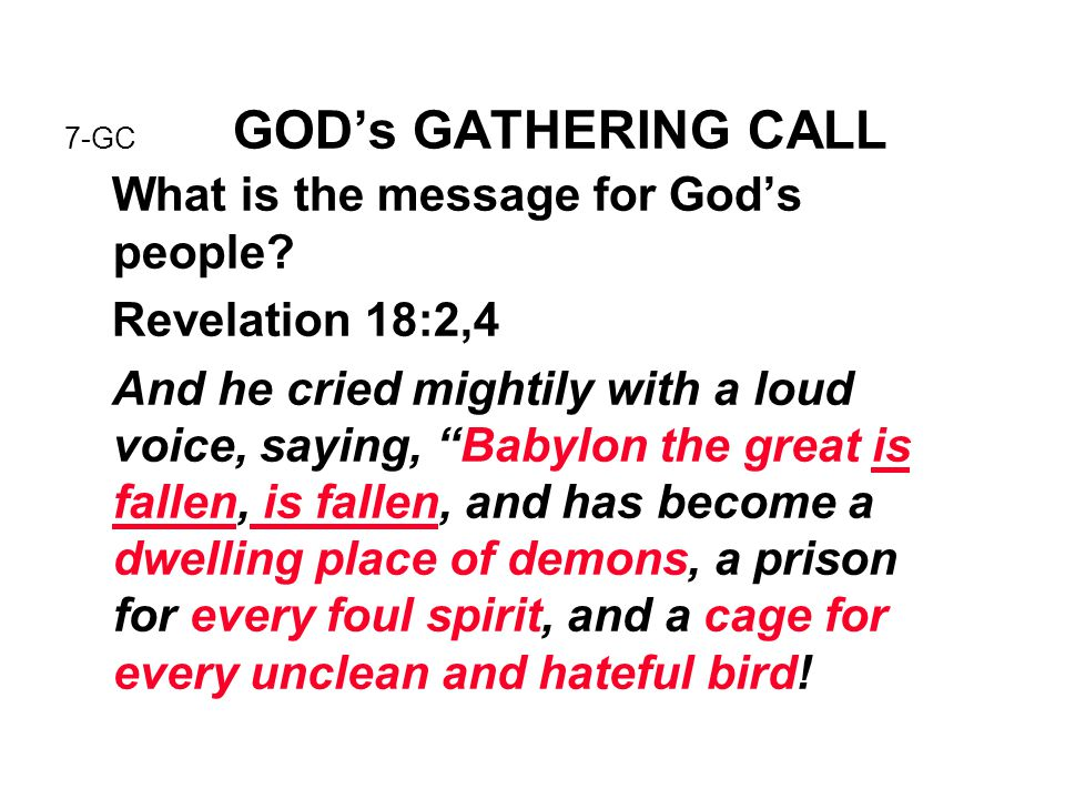 "7-GC GOD's GATHERING CALL What is the message for God's people? Revelation 18:2,4 And he cried mightily with a loud voice, saying, ""Babylon the great"