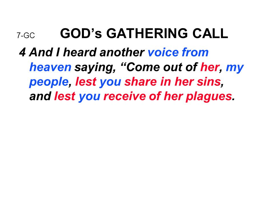 "7-GC GOD's GATHERING CALL 4 And I heard another voice from heaven saying, ""Come out of her, my people, lest you share in her sins, and lest you receiv"