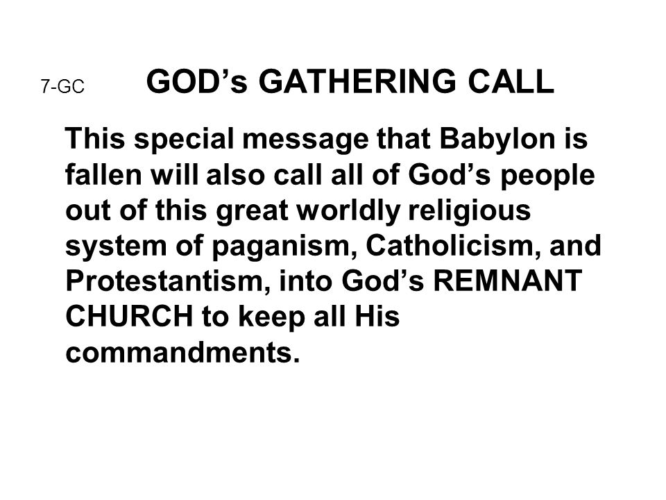 7-GC GOD's GATHERING CALL This special message that Babylon is fallen will also call all of God's people out of this great worldly religious system of