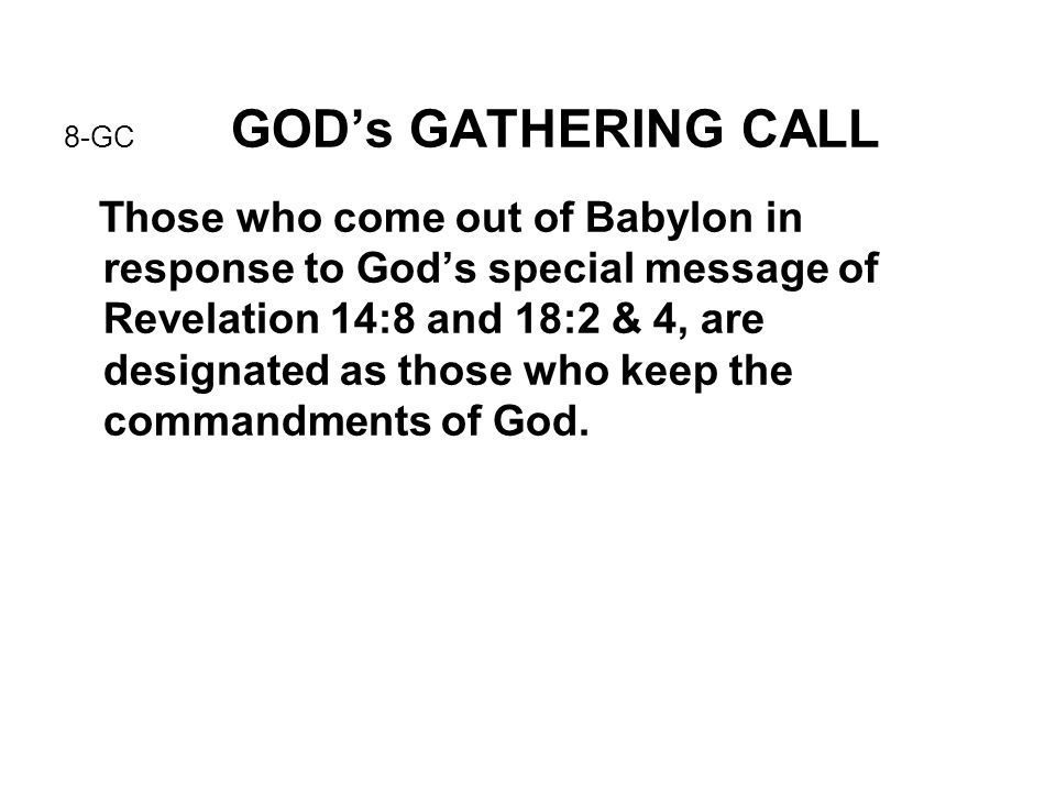 8-GC GOD's GATHERING CALL Those who come out of Babylon in response to God's special message of Revelation 14:8 and 18:2 & 4, are designated as those