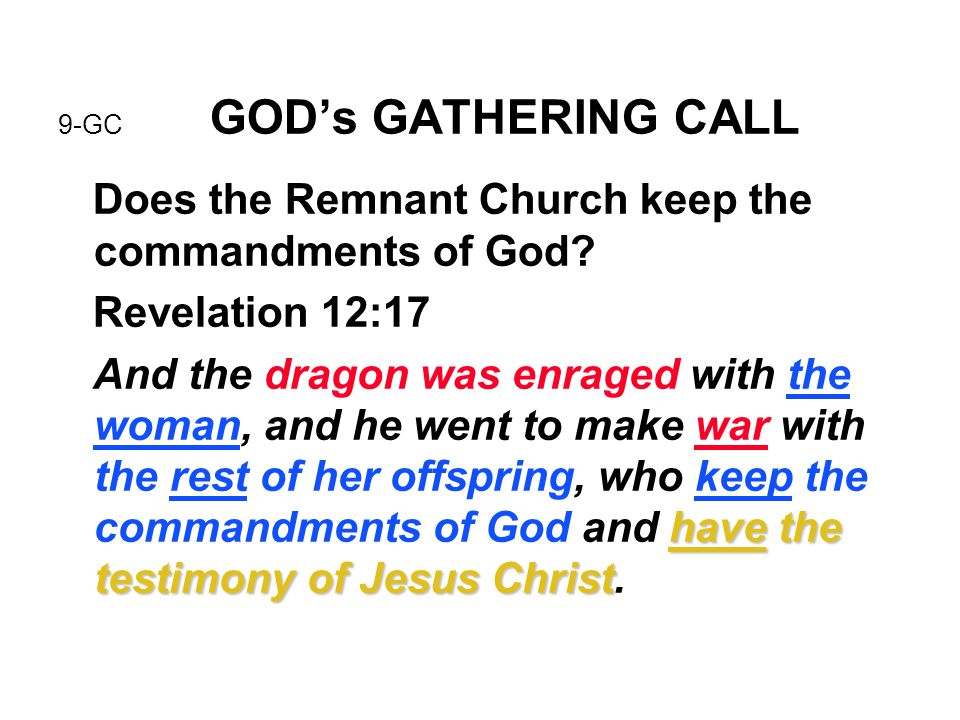 9-GC GOD's GATHERING CALL Does the Remnant Church keep the commandments of God? Revelation 12:17 have the testimony of Jesus Christ And the dragon was
