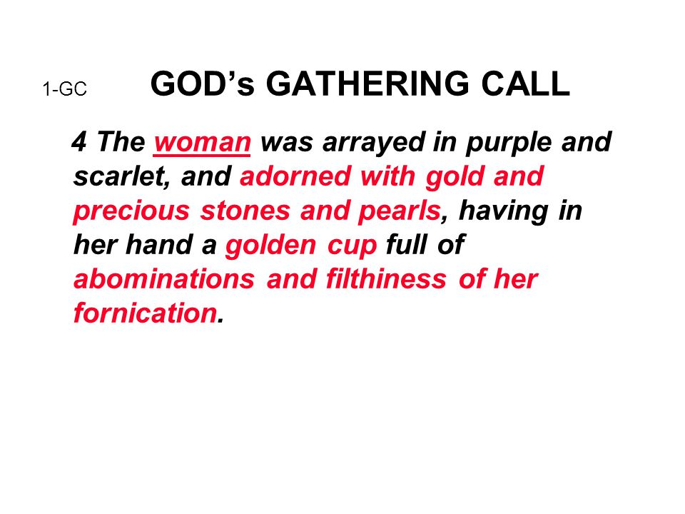 1-GC GOD's GATHERING CALL 4 The woman was arrayed in purple and scarlet, and adorned with gold and precious stones and pearls, having in her hand a go