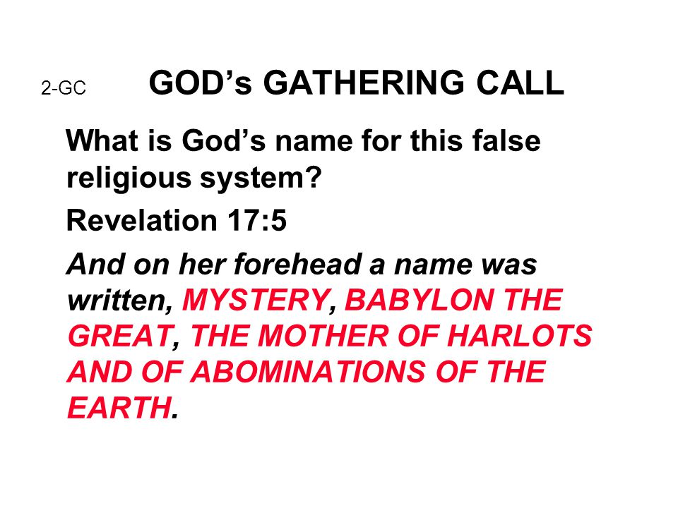 2-GC GOD's GATHERING CALL What is God's name for this false religious system? Revelation 17:5 And on her forehead a name was written, MYSTERY, BABYLON