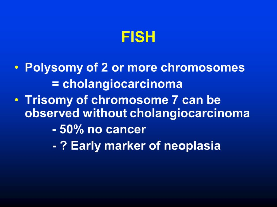 FISH Polysomy of 2 or more chromosomes = cholangiocarcinoma Trisomy of chromosome 7 can be observed without cholangiocarcinoma - 50% no cancer - .