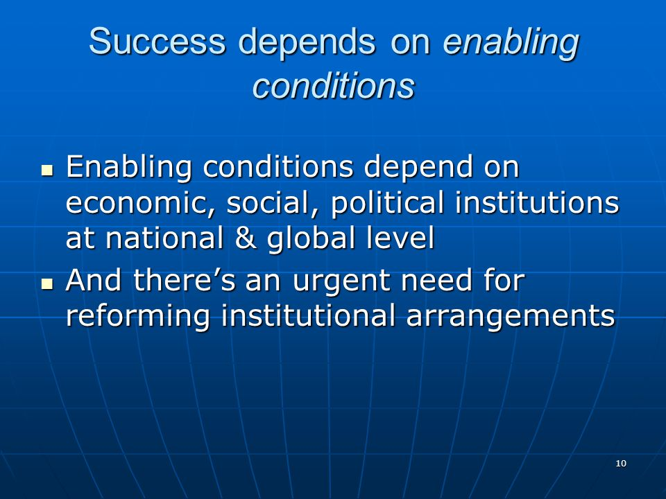 10 Success depends on enabling conditions Enabling conditions depend on economic, social, political institutions at national & global level Enabling conditions depend on economic, social, political institutions at national & global level And there's an urgent need for reforming institutional arrangements And there's an urgent need for reforming institutional arrangements