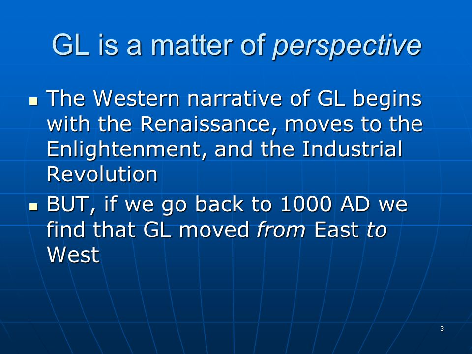 3 GL is a matter of perspective The Western narrative of GL begins with the Renaissance, moves to the Enlightenment, and the Industrial Revolution The Western narrative of GL begins with the Renaissance, moves to the Enlightenment, and the Industrial Revolution BUT, if we go back to 1000 AD we find that GL moved from East to West BUT, if we go back to 1000 AD we find that GL moved from East to West