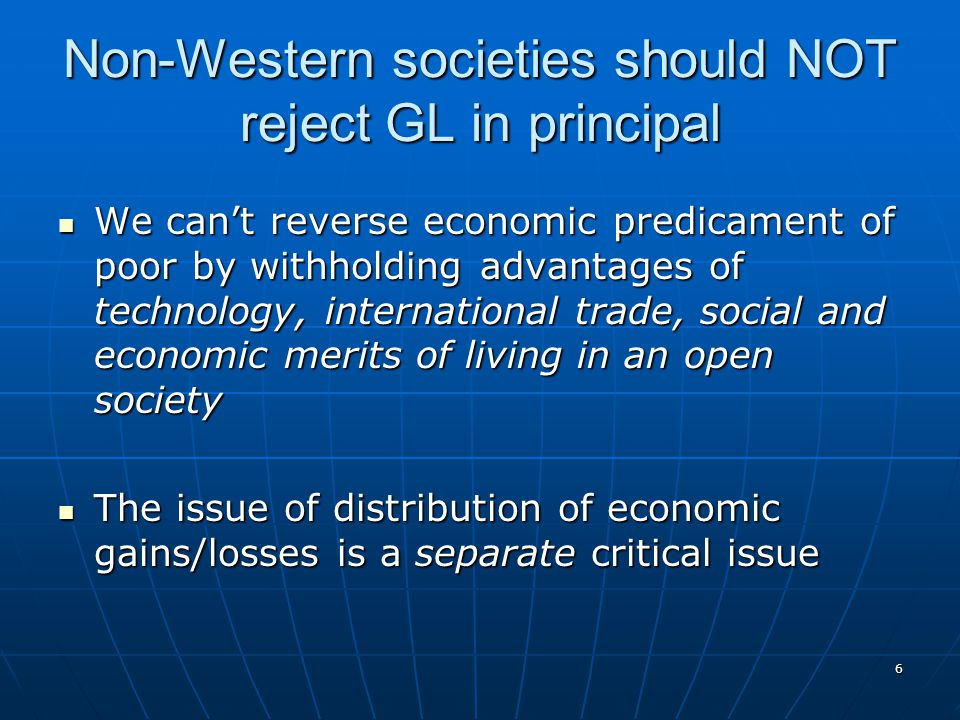 6 Non-Western societies should NOT reject GL in principal We can't reverse economic predicament of poor by withholding advantages of technology, international trade, social and economic merits of living in an open society We can't reverse economic predicament of poor by withholding advantages of technology, international trade, social and economic merits of living in an open society The issue of distribution of economic gains/losses is a separate critical issue The issue of distribution of economic gains/losses is a separate critical issue