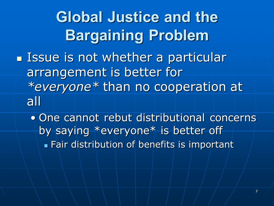 7 Global Justice and the Bargaining Problem Issue is not whether a particular arrangement is better for *everyone* than no cooperation at all Issue is not whether a particular arrangement is better for *everyone* than no cooperation at all One cannot rebut distributional concerns by saying *everyone* is better offOne cannot rebut distributional concerns by saying *everyone* is better off Fair distribution of benefits is important Fair distribution of benefits is important