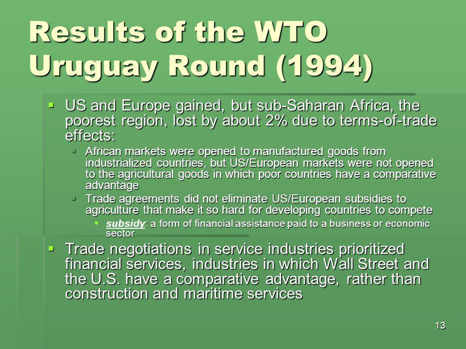 13 Results of the WTO Uruguay Round (1994)  US and Europe gained, but sub-Saharan Africa, the poorest region, lost by about 2% due to terms-of-trade