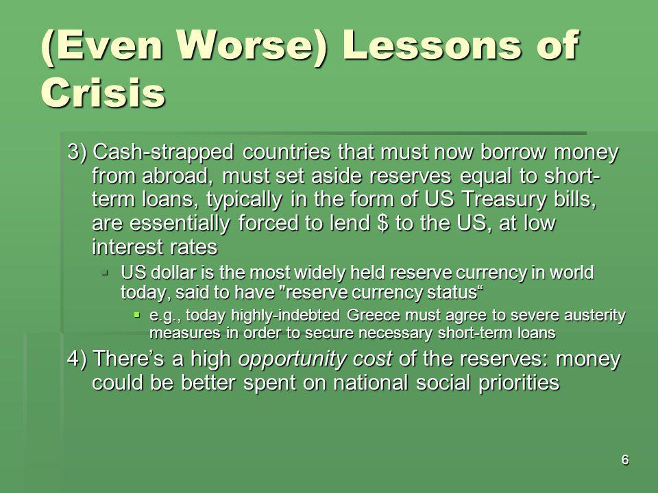 6 (Even Worse) Lessons of Crisis 3) Cash-strapped countries that must now borrow money from abroad, must set aside reserves equal to short- term loans