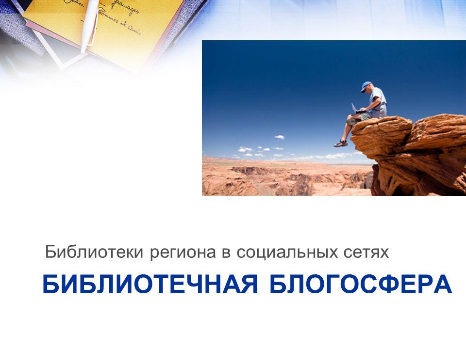 БИБЛИОТЕЧНАЯ БЛОГОСФЕРА Библиотеки региона в социальных сетях