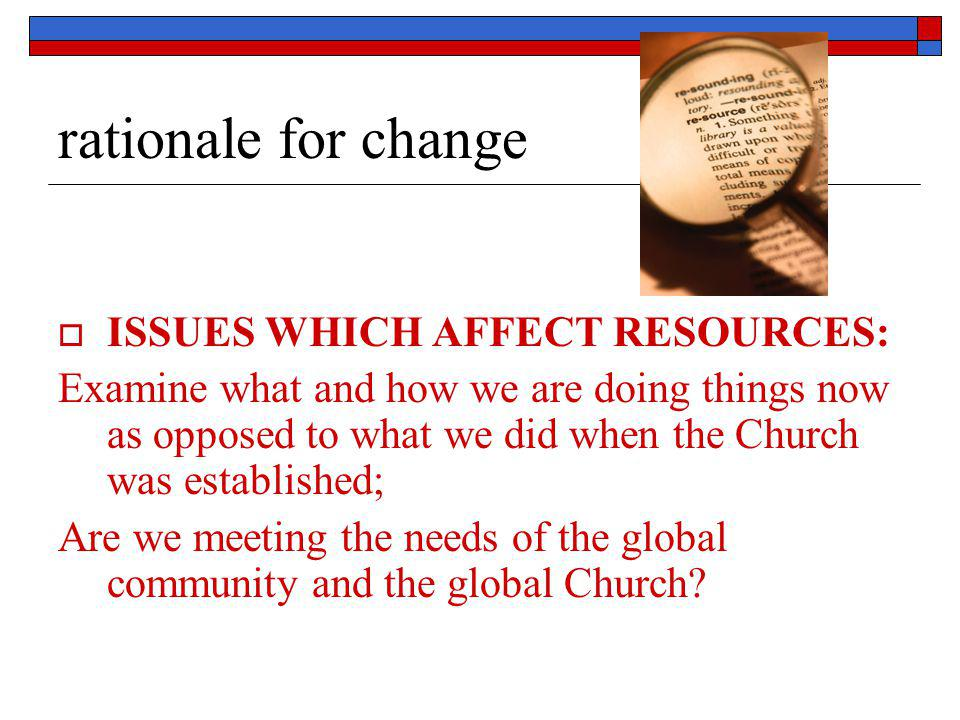 rationale for change  ISSUES WHICH AFFECT RESOURCES: Examine what and how we are doing things now as opposed to what we did when the Church was estab