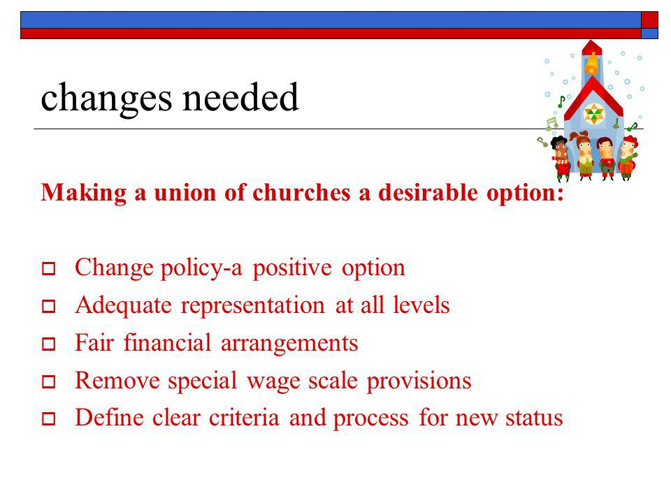 changes needed Making a union of churches a desirable option:  Change policy-a positive option  Adequate representation at all levels  Fair financi