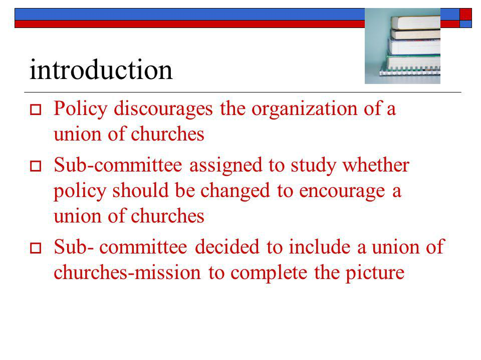 introduction  Policy discourages the organization of a union of churches  Sub-committee assigned to study whether policy should be changed to encour