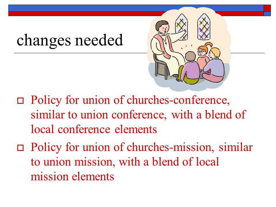 changes needed  Policy for union of churches-conference, similar to union conference, with a blend of local conference elements  Policy for union of
