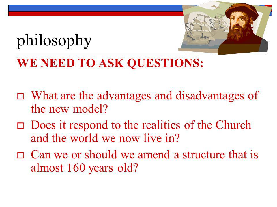 philosophy WE NEED TO ASK QUESTIONS:  What are the advantages and disadvantages of the new model?  Does it respond to the realities of the Church an