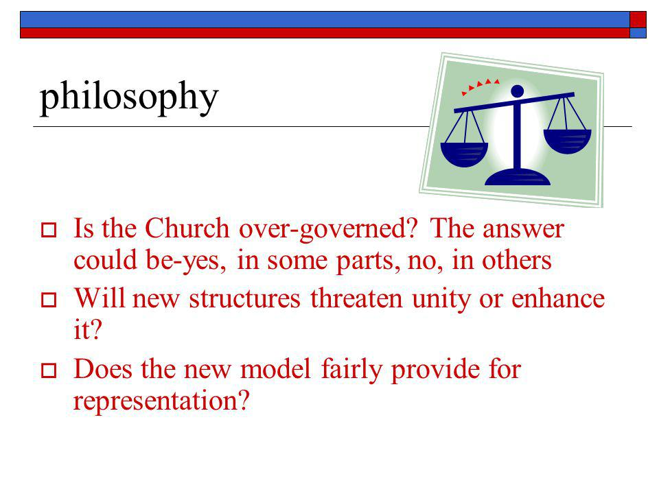 philosophy  Is the Church over-governed? The answer could be-yes, in some parts, no, in others  Will new structures threaten unity or enhance it? 
