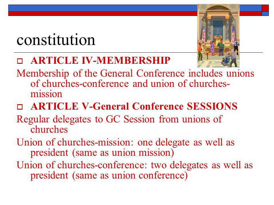constitution  ARTICLE IV-MEMBERSHIP Membership of the General Conference includes unions of churches-conference and union of churches- mission  ARTI