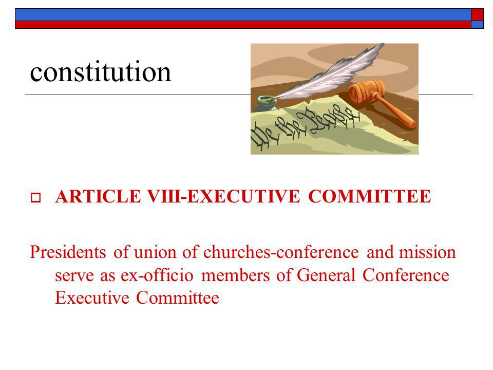 constitution  ARTICLE VIII-EXECUTIVE COMMITTEE Presidents of union of churches-conference and mission serve as ex-officio members of General Conferen