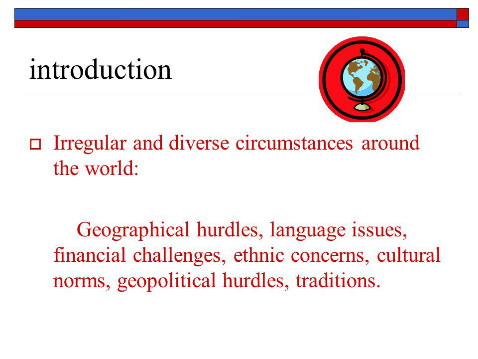 introduction  Irregular and diverse circumstances around the world: Geographical hurdles, language issues, financial challenges, ethnic concerns, cul