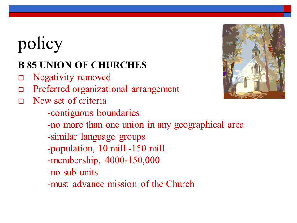 policy B 85 UNION OF CHURCHES  Negativity removed  Preferred organizational arrangement  New set of criteria -contiguous boundaries -no more than o
