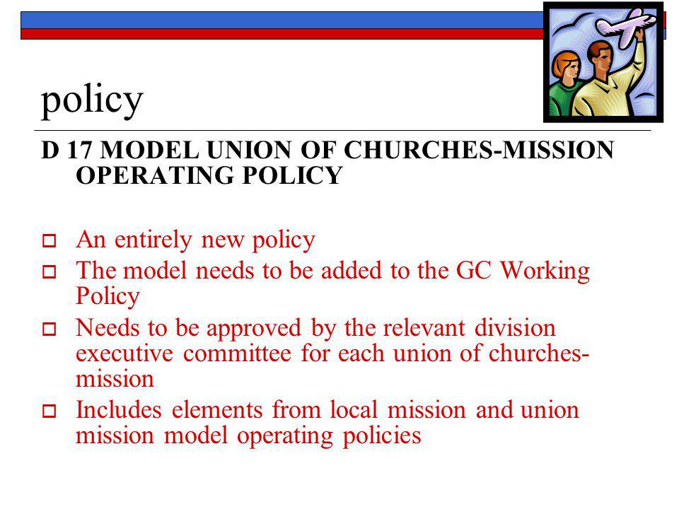 policy D 17 MODEL UNION OF CHURCHES-MISSION OPERATING POLICY  An entirely new policy  The model needs to be added to the GC Working Policy  Needs t