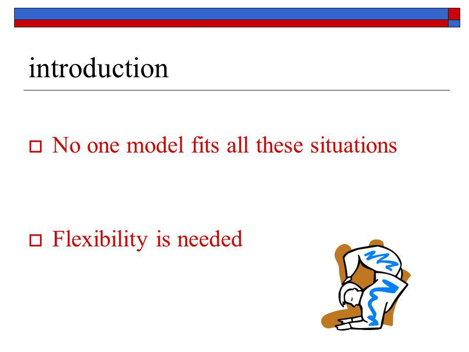 introduction  No one model fits all these situations  Flexibility is needed