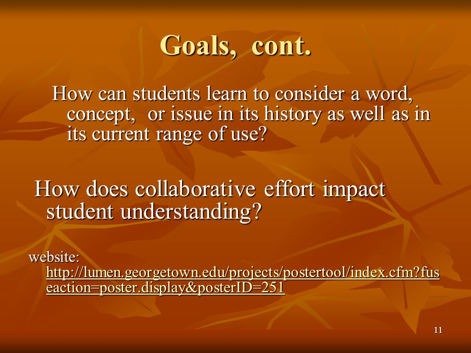 11 Goals, cont. How can students learn to consider a word, concept, or issue in its history as well as in its current range of use? How does collabora