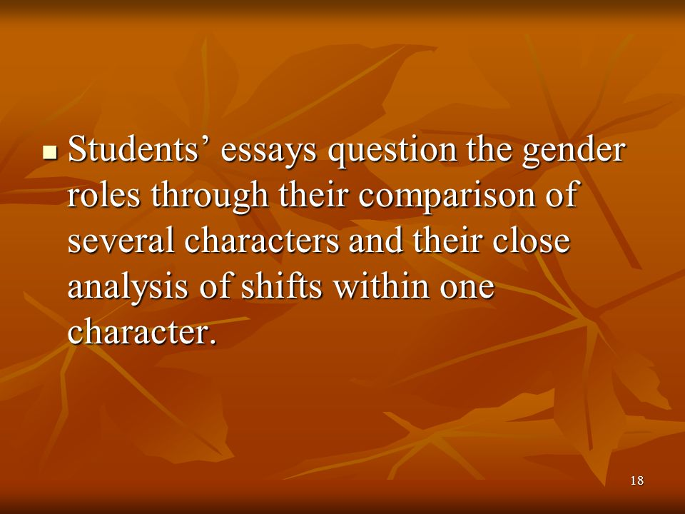 18 Students' essays question the gender roles through their comparison of several characters and their close analysis of shifts within one character.