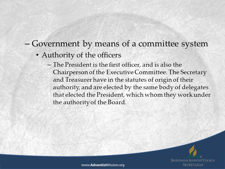 S ECRETARIAT – Government by means of a committee system Authority of the officers – The President is the first officer, and is also the Chairperson of the Executive Committee.