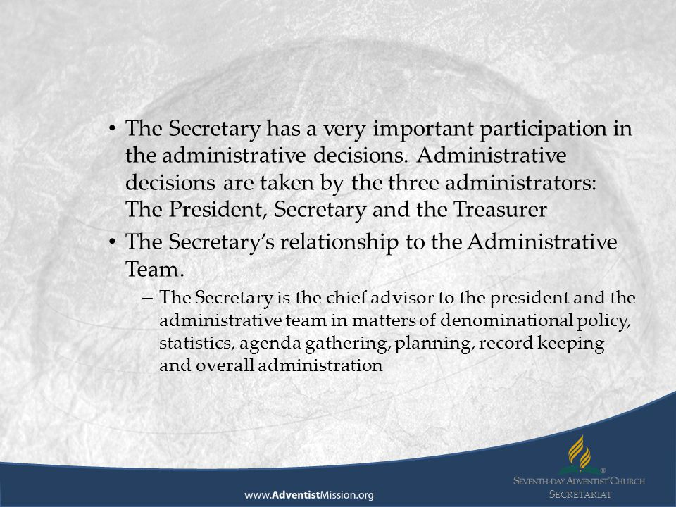 S ECRETARIAT The Secretary has a very important participation in the administrative decisions. Administrative decisions are taken by the three adminis