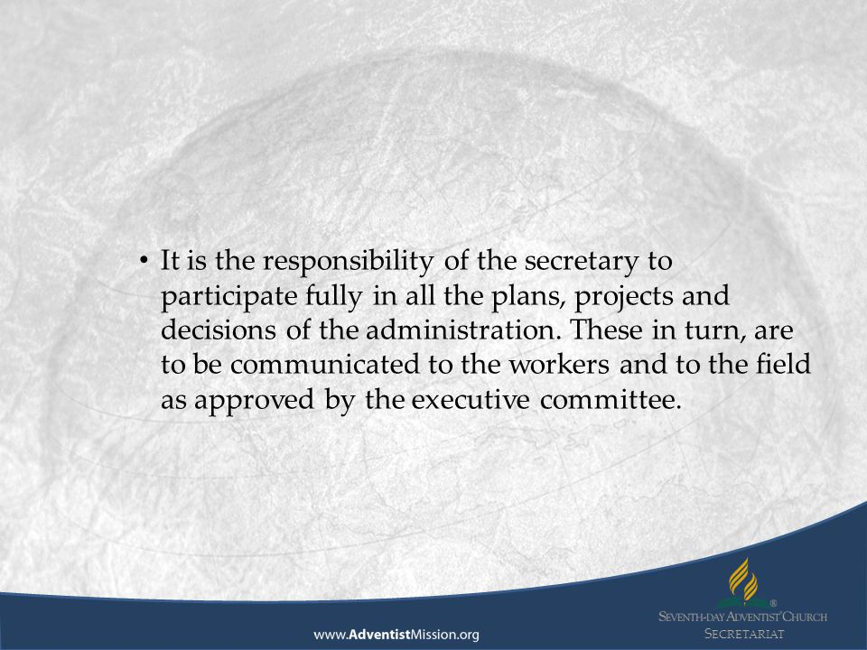 S ECRETARIAT It is the responsibility of the secretary to participate fully in all the plans, projects and decisions of the administration. These in t