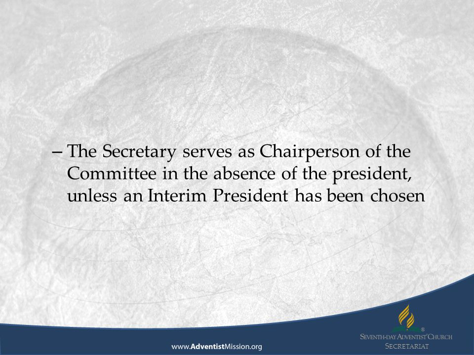 S ECRETARIAT – The Secretary serves as Chairperson of the Committee in the absence of the president, unless an Interim President has been chosen