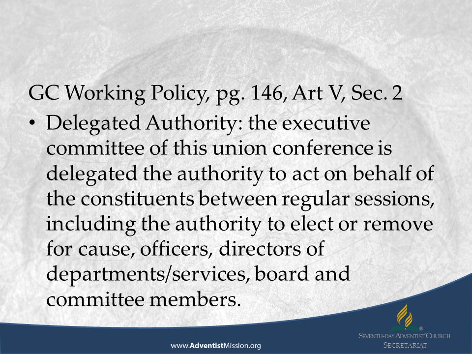 S ECRETARIAT GC Working Policy, pg. 146, Art V, Sec. 2 Delegated Authority: the executive committee of this union conference is delegated the authorit