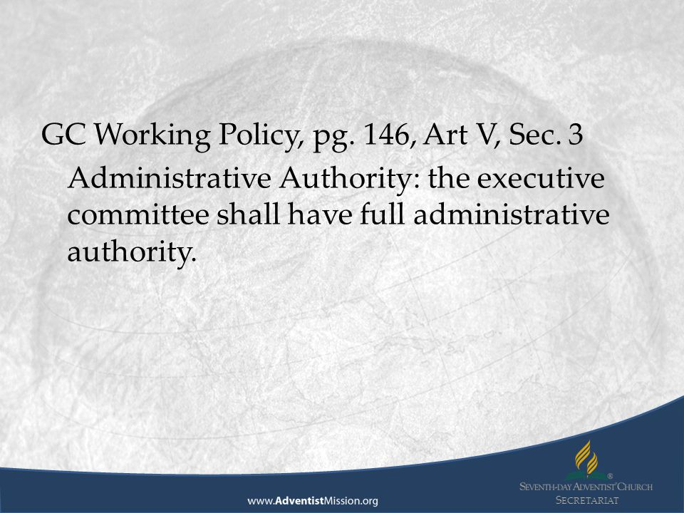 S ECRETARIAT GC Working Policy, pg. 146, Art V, Sec. 3 Administrative Authority: the executive committee shall have full administrative authority.