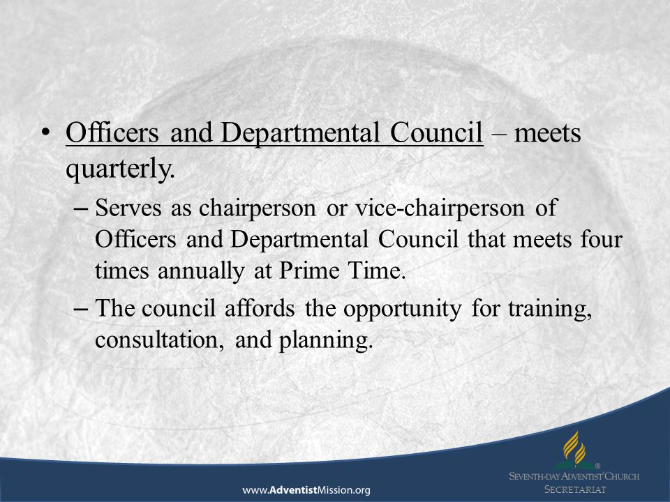 S ECRETARIAT Officers and Departmental Council – meets quarterly. – Serves as chairperson or vice-chairperson of Officers and Departmental Council tha