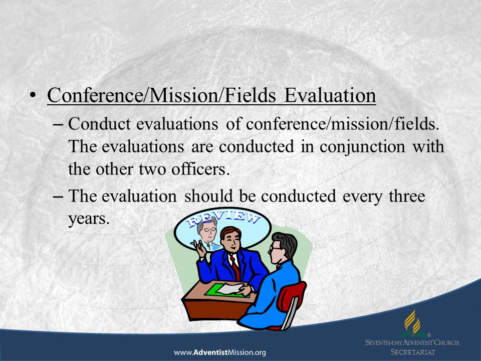 S ECRETARIAT Conference/Mission/Fields Evaluation – Conduct evaluations of conference/mission/fields. The evaluations are conducted in conjunction wit