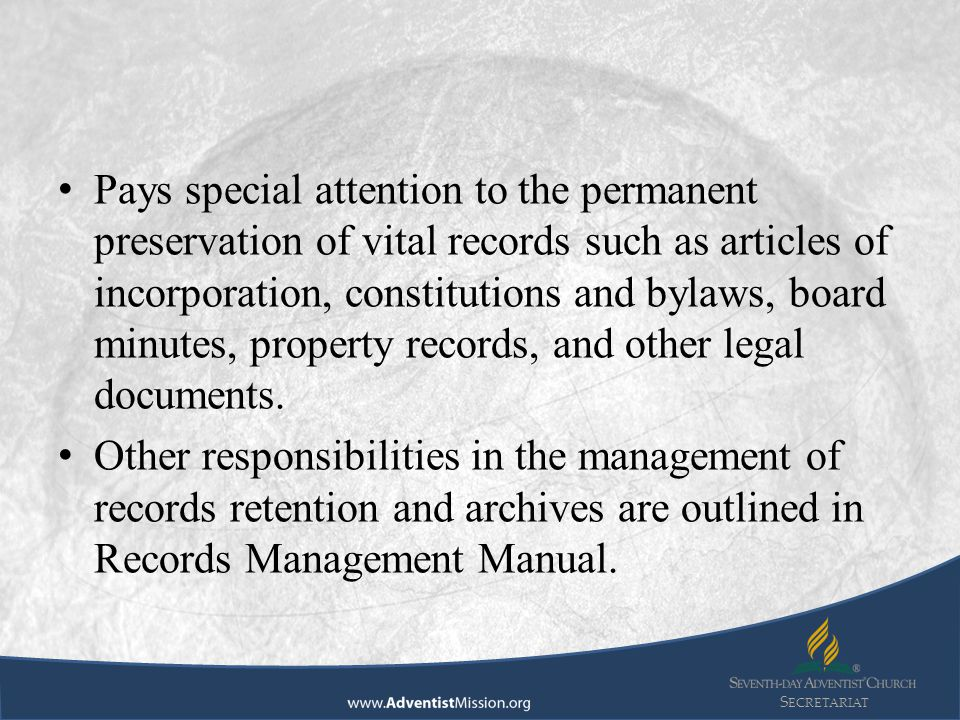 S ECRETARIAT Pays special attention to the permanent preservation of vital records such as articles of incorporation, constitutions and bylaws, board minutes, property records, and other legal documents.